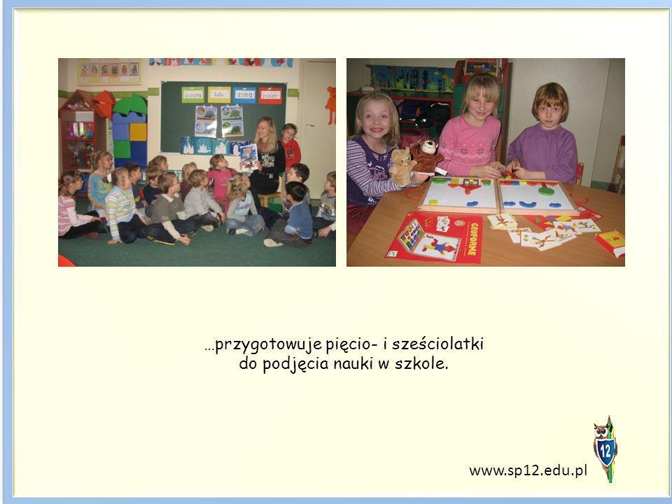 …przygotowuje pięcio- i sześciolatki do podjęcia nauki w szkole. www.sp12.edu.pl
