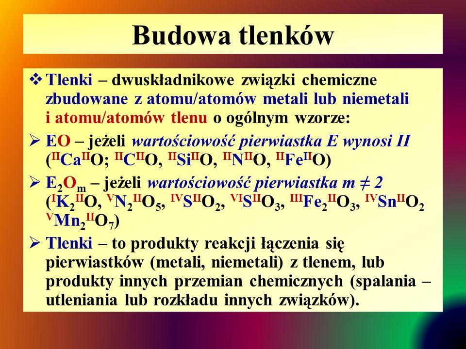 Budowa tlenków  Tlenki – dwuskładnikowe związki chemiczne zbudowane z atomu/atomów metali lub niemetali i atomu/atomów tlenu o ogólnym wzorze:  EO – jeżeli wartościowość pierwiastka E wynosi II ( II Ca II O; II C II O, II Si II O, II N II O, II Fe II O)  E 2 O m – jeżeli wartościowość pierwiastka m ≠ 2 ( I K 2 II O, V N 2 II O 5, IV S II O 2, VI S II O 3, III Fe 2 II O 3, IV Sn II O 2 V Mn 2 II O 7 )  Tlenki – to produkty reakcji łączenia się pierwiastków (metali, niemetali) z tlenem, lub produkty innych przemian chemicznych (spalania – utleniania lub rozkładu innych związków).