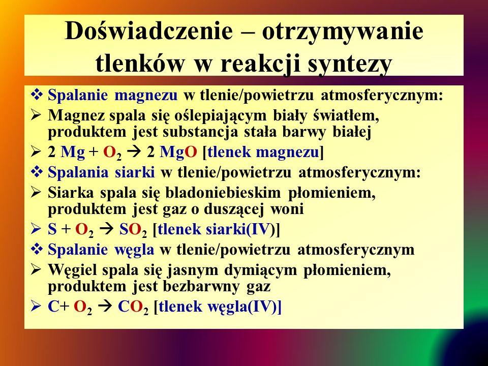 Doświadczenie – otrzymywanie tlenków w reakcji syntezy  Spalanie magnezu w tlenie/powietrzu atmosferycznym:  Magnez spala się oślepiającym biały światłem, produktem jest substancja stała barwy białej  2 Mg + O 2  2 MgO [tlenek magnezu]  Spalania siarki w tlenie/powietrzu atmosferycznym:  Siarka spala się bladoniebieskim płomieniem, produktem jest gaz o duszącej woni  S + O 2  SO 2 [tlenek siarki(IV)]  Spalanie węgla w tlenie/powietrzu atmosferycznym  Węgiel spala się jasnym dymiącym płomieniem, produktem jest bezbarwny gaz  C+ O 2  CO 2 [tlenek węgla(IV)]