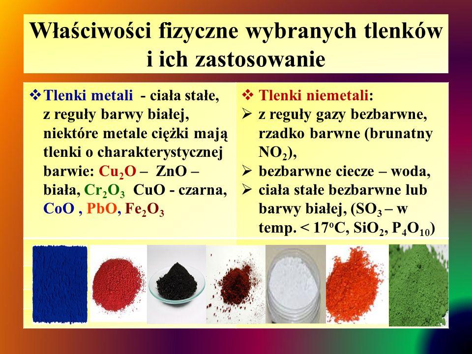 Właściwości fizyczne wybranych tlenków i ich zastosowanie  Tlenki metali - ciała stałe, z reguły barwy białej, niektóre metale ciężki mają tlenki o charakterystycznej barwie: Cu 2 O – ZnO – biała, Cr 2 O 3 CuO - czarna, CoO, PbO, Fe 2 O 3  Tlenki niemetali:  z reguły gazy bezbarwne, rzadko barwne (brunatny NO 2 ),  bezbarwne ciecze – woda,  ciała stałe bezbarwne lub barwy białej, (SO 3 – w temp.