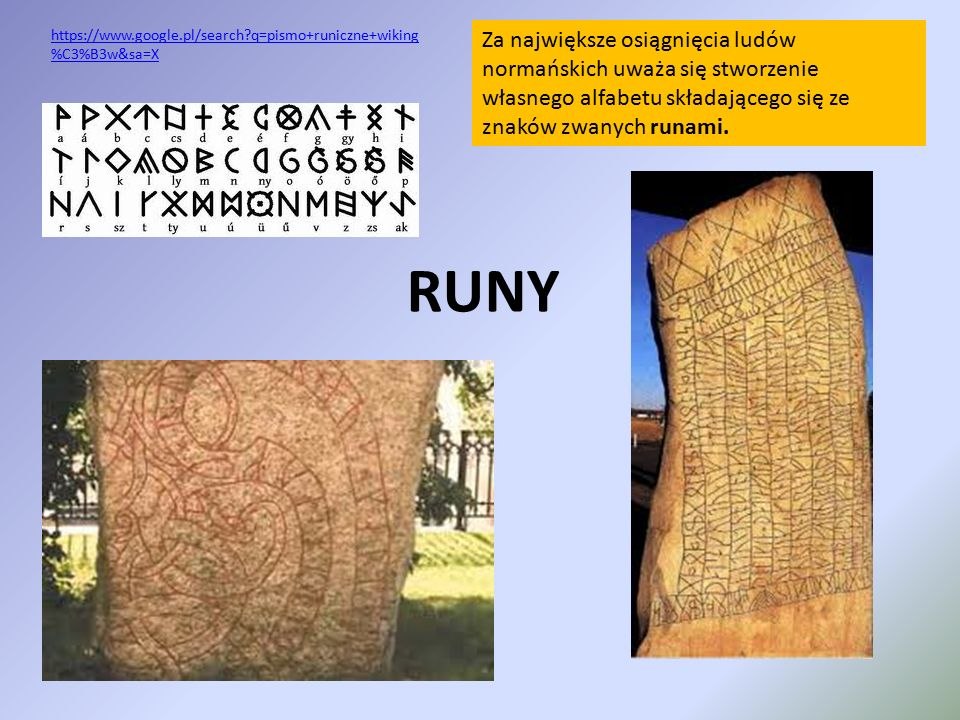 RUNY Za największe osiągnięcia ludów normańskich uważa się stworzenie własnego alfabetu składającego się ze znaków zwanych runami. https://www.google.