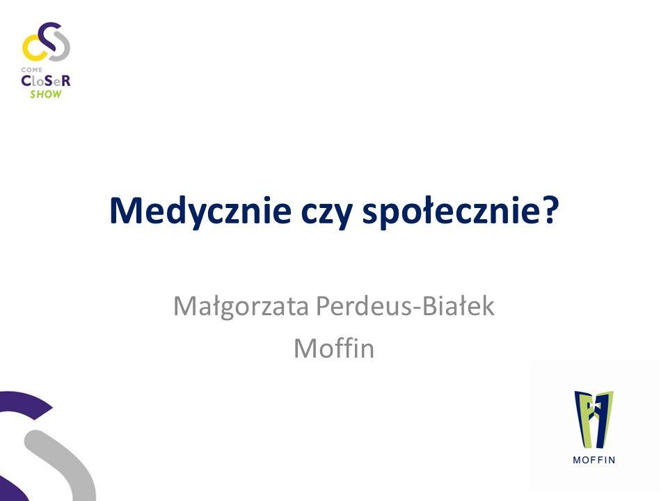 Medycznie czy społecznie Małgorzata Perdeus-Białek Moffin