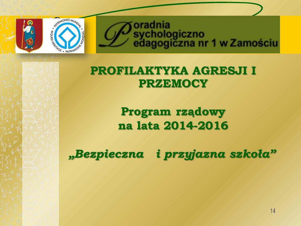 """14 PROFILAKTYKA AGRESJI I PRZEMOCY Program rządowy na lata 2014-2016 """"Bezpieczna i przyjazna szkoła"""