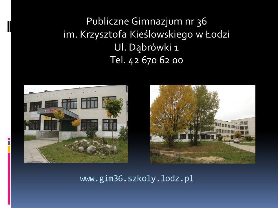 www.gim36.szkoly.lodz.pl Publiczne Gimnazjum nr 36 im. Krzysztofa Kieślowskiego w Łodzi Ul. Dąbrówki 1 Tel. 42 670 62 00
