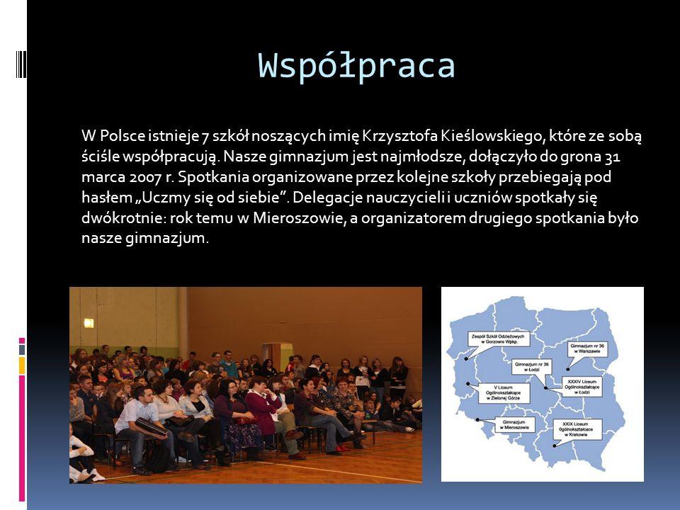 Współpraca W Polsce istnieje 7 szkół noszących imię Krzysztofa Kieślowskiego, które ze sobą ściśle współpracują. Nasze gimnazjum jest najmłodsze, dołą