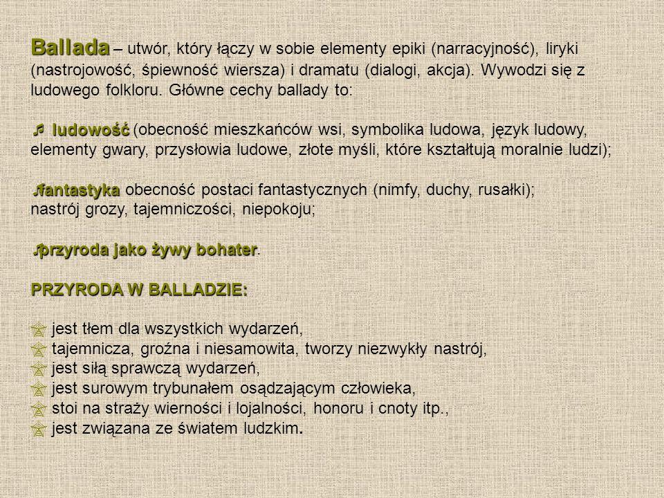 Ballada Ballada – utwór, który łączy w sobie elementy epiki (narracyjność), liryki (nastrojowość, śpiewność wiersza) i dramatu (dialogi, akcja).