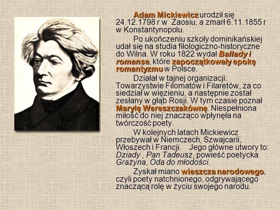 Adam Mickiewicz Adam Mickiewicz urodził się 24.12.1798 r w Zaosiu, a zmarł 6.11.1855 r w Konstantynopolu. Ballady i romansezapoczątkowały epokę romant