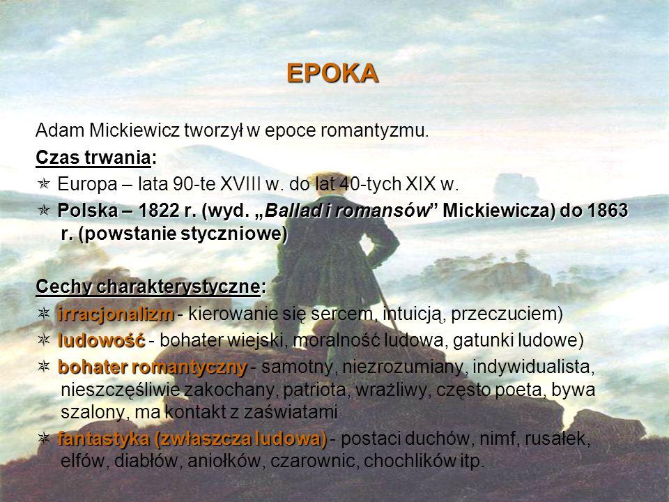 """EPOKA Adam Mickiewicz tworzył w epoce romantyzmu. Czas trwania:  Europa – lata 90-te XVIII w. do lat 40-tych XIX w. Polska – 1822 r. (wyd. """"Ballad i"""