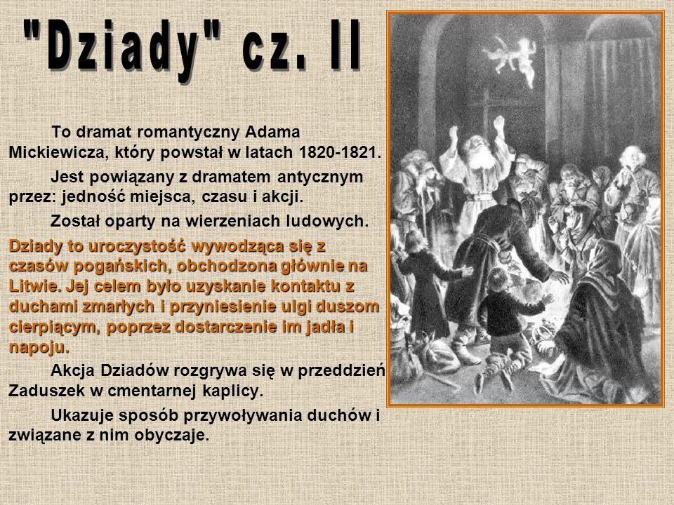 To dramat romantyczny Adama Mickiewicza, który powstał w latach 1820-1821. Jest powiązany z dramatem antycznym przez: jedność miejsca, czasu i akcji.