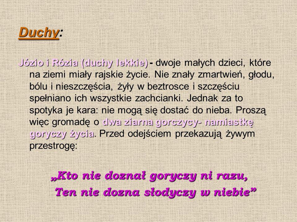 Duchy Duchy: Józio i Rózia (duchy lekkie) dwa ziarna gorczycy- namiastkę goryczy życia Józio i Rózia (duchy lekkie) - dwoje małych dzieci, które na ziemi miały rajskie życie.