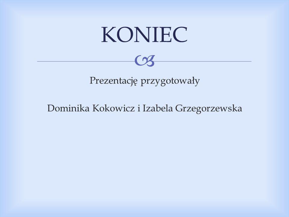  Prezentację przygotowały Dominika Kokowicz i Izabela Grzegorzewska KONIEC