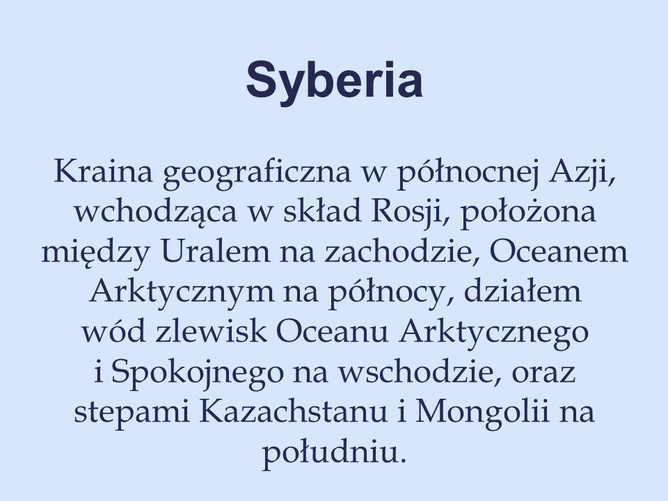 Syberia Kraina geograficzna w północnej Azji, wchodząca w skład Rosji, położona między Uralem na zachodzie, Oceanem Arktycznym na północy, działem wód