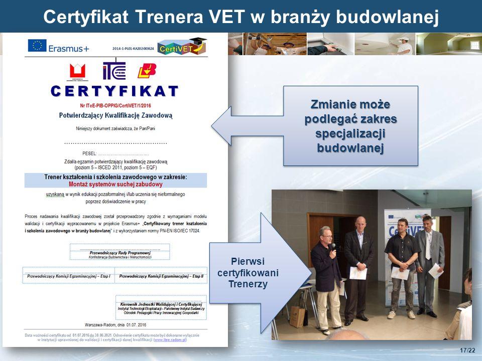Kliknij, aby edytować styl Certyfikat Trenera VET w branży budowlanej 17/22 Zmianie może podlegać zakres specjalizacji budowlanej Pierwsi certyfikowani Trenerzy