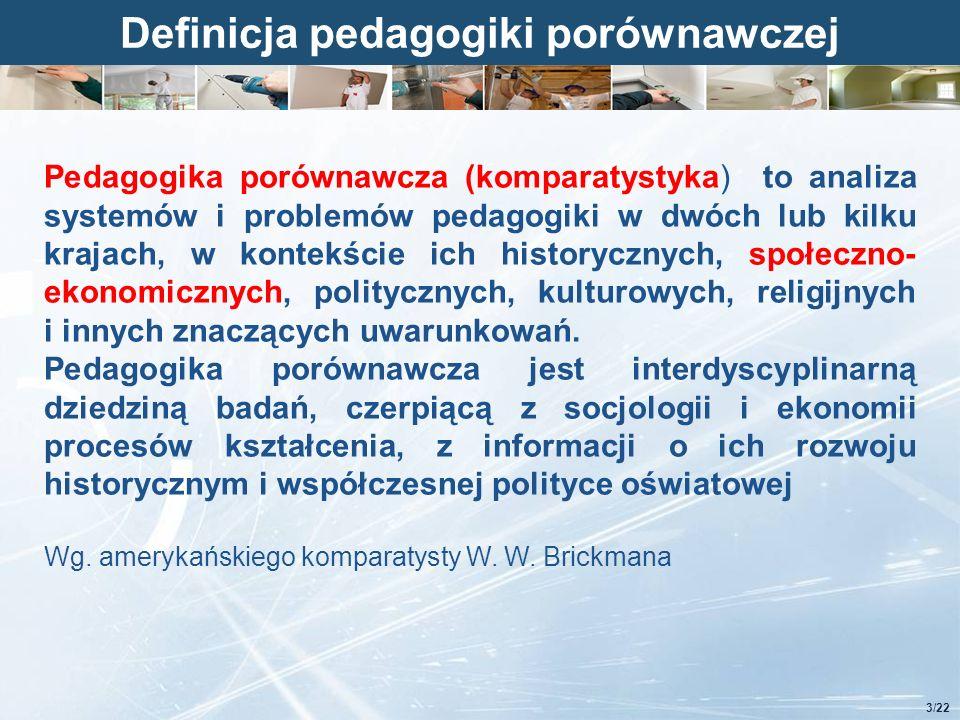 Kliknij, aby edytować styl Definicja pedagogiki porównawczej 3/22 Pedagogika porównawcza (komparatystyka) to analiza systemów i problemów pedagogiki w dwóch lub kilku krajach, w kontekście ich historycznych, społeczno- ekonomicznych, politycznych, kulturowych, religijnych i innych znaczących uwarunkowań.