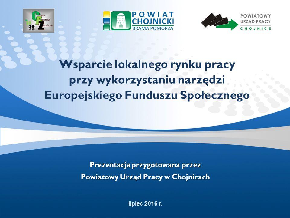 Wsparcie lokalnego rynku pracy przy wykorzystaniu narzędzi Europejskiego Funduszu Społecznego Prezentacja przygotowana przez Powiatowy Urząd Pracy w Chojnicach lipiec 2016 r.