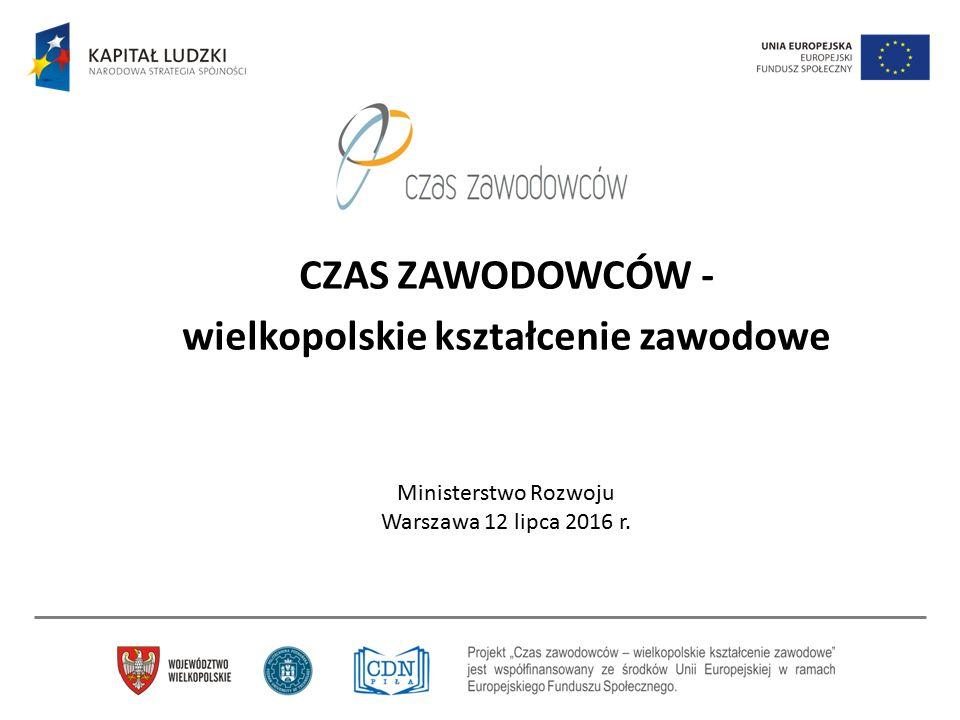 CZAS ZAWODOWCÓW - wielkopolskie kształcenie zawodowe Ministerstwo Rozwoju Warszawa 12 lipca 2016 r.