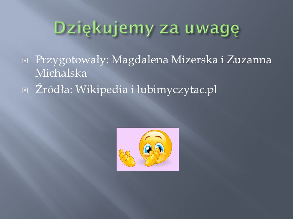  Przygotowały: Magdalena Mizerska i Zuzanna Michalska  Źródła: Wikipedia i lubimyczytac.pl
