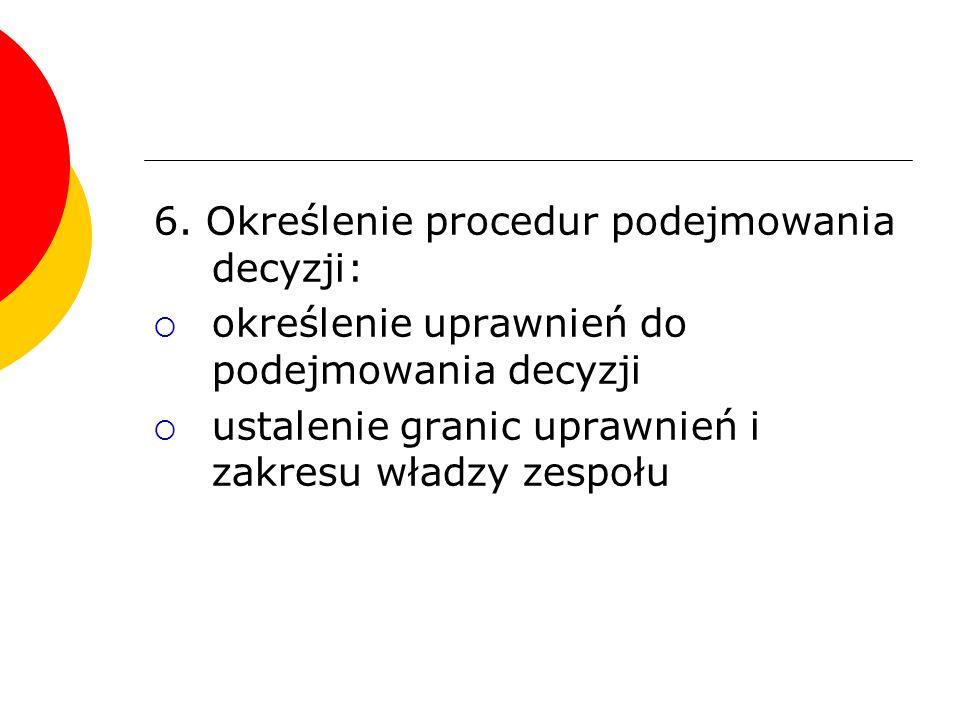 6. Określenie procedur podejmowania decyzji:  określenie uprawnień do podejmowania decyzji  ustalenie granic uprawnień i zakresu władzy zespołu