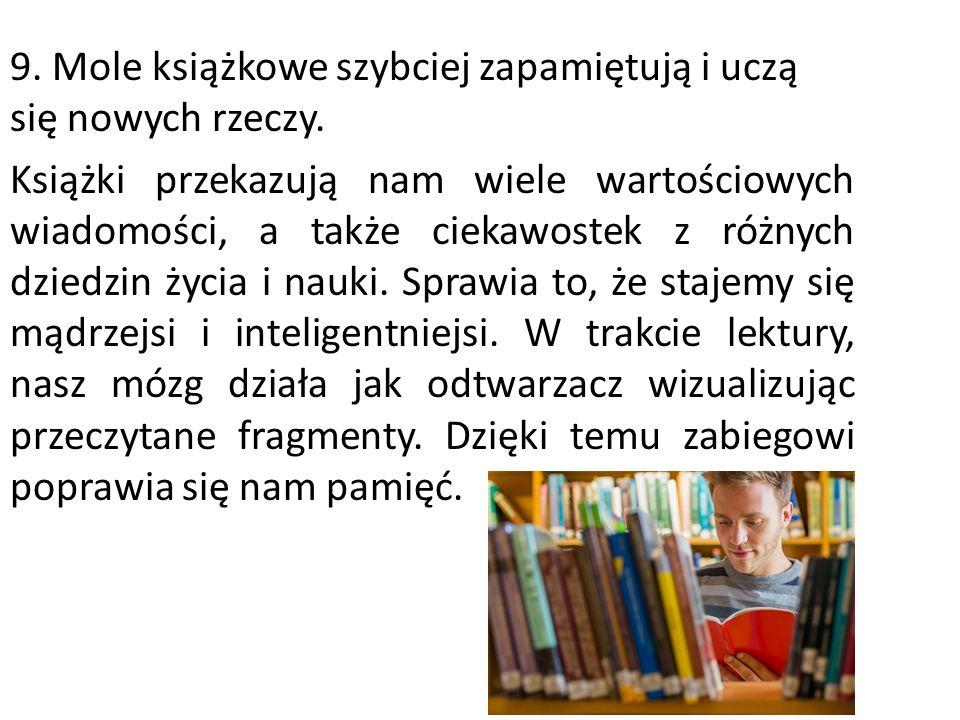 9. Mole książkowe szybciej zapamiętują i uczą się nowych rzeczy. Książki przekazują nam wiele wartościowych wiadomości, a także ciekawostek z różnych
