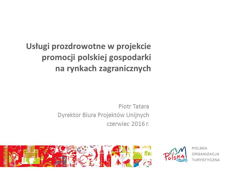 Usługi prozdrowotne w projekcie promocji polskiej gospodarki na rynkach zagranicznych Piotr Tatara Dyrektor Biura Projektów Unijnych czerwiec 2016 r.