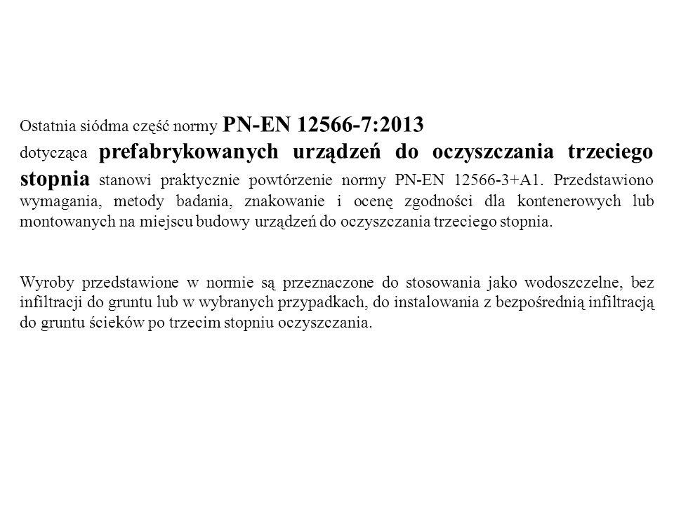 Ostatnia siódma część normy PN-EN 12566-7:2013 dotycząca prefabrykowanych urządzeń do oczyszczania trzeciego stopnia stanowi praktycznie powtórzenie n
