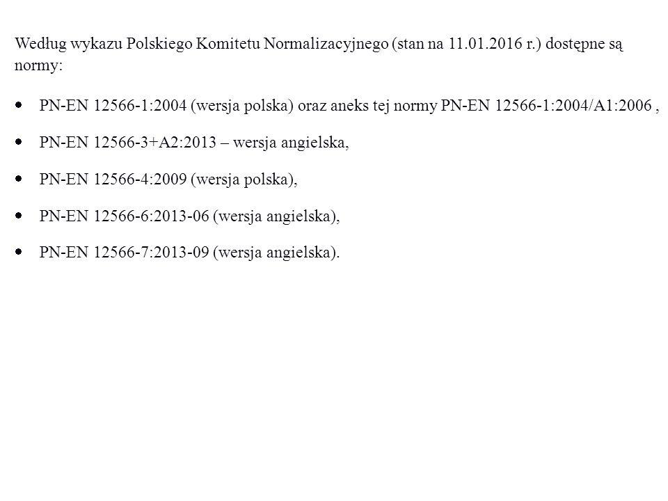 Według wykazu Polskiego Komitetu Normalizacyjnego (stan na 11.01.2016 r.) dostępne są normy:  PN-EN 12566-1:2004 (wersja polska) oraz aneks tej normy