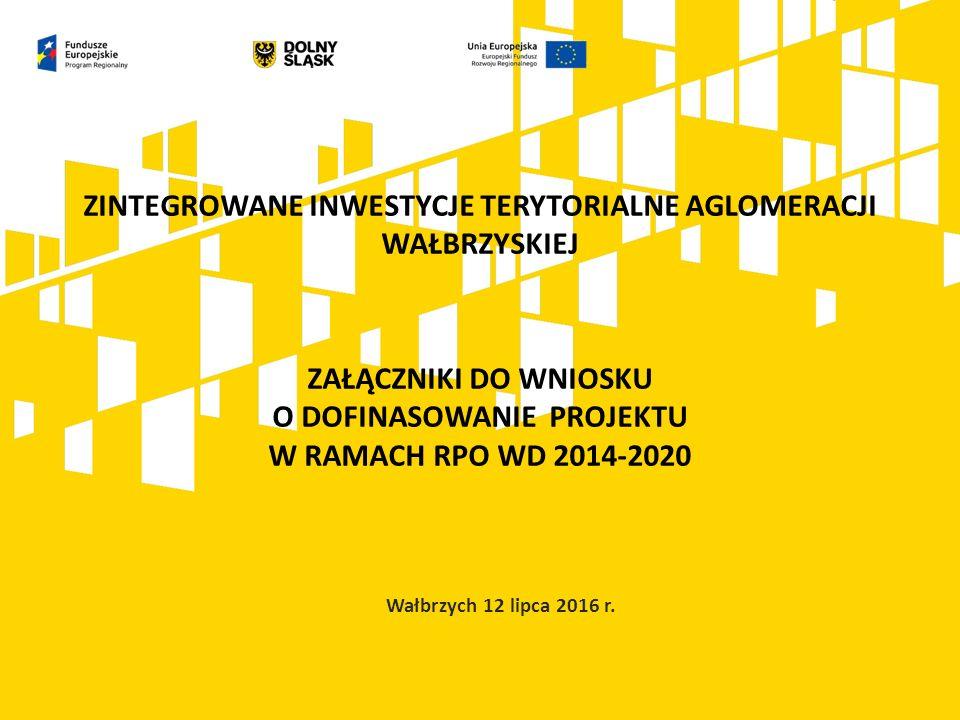 ZINTEGROWANE INWESTYCJE TERYTORIALNE AGLOMERACJI WAŁBRZYSKIEJ ZAŁĄCZNIKI DO WNIOSKU O DOFINASOWANIE PROJEKTU W RAMACH RPO WD 2014-2020 Wałbrzych 12 lipca 2016 r.
