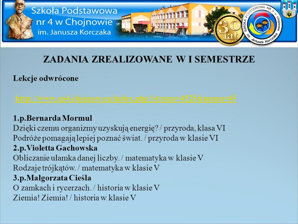 ZADANIA ZREALIZOWANE W I SEMESTRZE Lekcje odwrócone http://www.sp4.chojnow.eu/index.php?strona=4525&menu=45 1.p.Bernarda Mormul Dzięki czemu organizmy