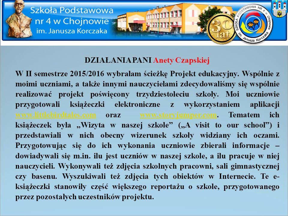 DZIAŁANIA PANI Anety Czapskiej W II semestrze 2015/2016 wybrałam ścieżkę Projekt edukacyjny. Wspólnie z moimi uczniami, a także innymi nauczycielami z