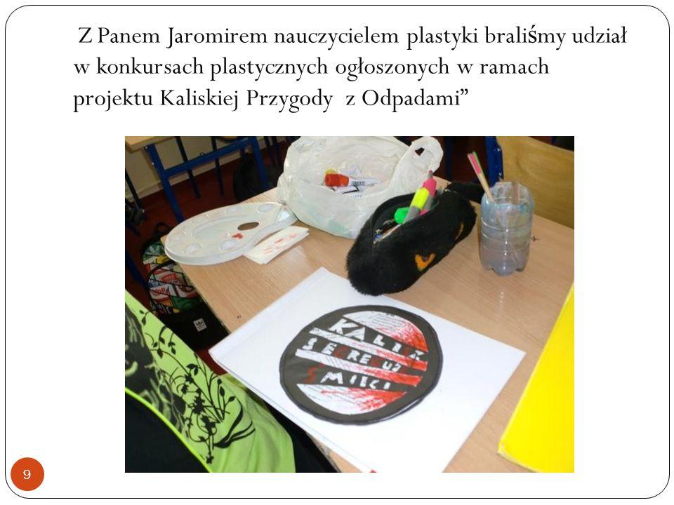 Z Panem Jaromirem nauczycielem plastyki brali ś my udział w konkursach plastycznych ogłoszonych w ramach projektu Kaliskiej Przygody z Odpadami 9