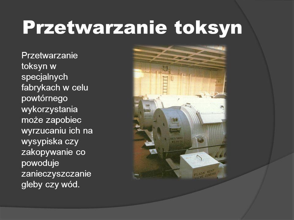 Przetwarzanie toksyn Przetwarzanie toksyn w specjalnych fabrykach w celu powtórnego wykorzystania może zapobiec wyrzucaniu ich na wysypiska czy zakopywanie co powoduje zanieczyszczanie gleby czy wód.