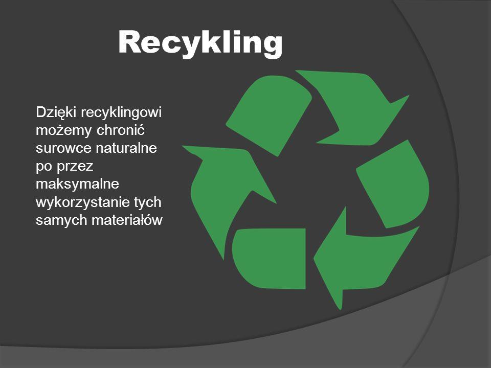 Recykling Dzięki recyklingowi możemy chronić surowce naturalne po przez maksymalne wykorzystanie tych samych materiałów
