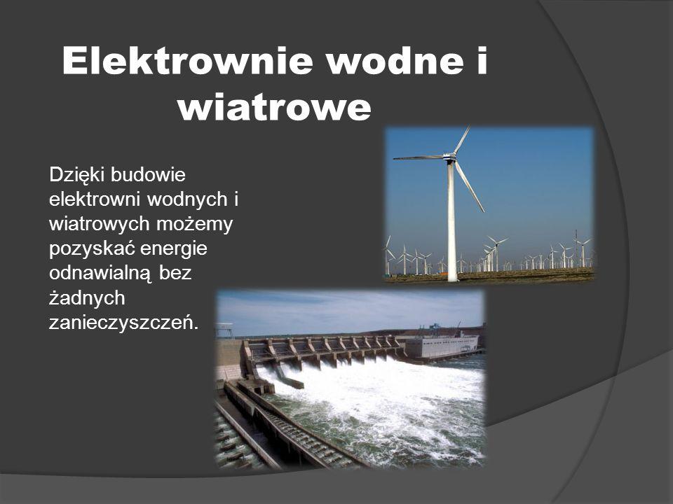 Elektrownie wodne i wiatrowe Dzięki budowie elektrowni wodnych i wiatrowych możemy pozyskać energie odnawialną bez żadnych zanieczyszczeń.