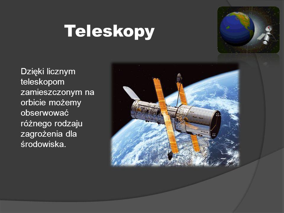Teleskopy Dzięki licznym teleskopom zamieszczonym na orbicie możemy obserwować różnego rodzaju zagrożenia dla środowiska.