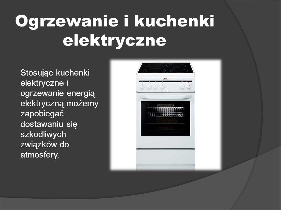 Ogrzewanie i kuchenki elektryczne Stosując kuchenki elektryczne i ogrzewanie energią elektryczną możemy zapobiegać dostawaniu się szkodliwych związków do atmosfery.