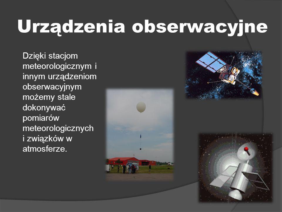 Urządzenia obserwacyjne Dzięki stacjom meteorologicznym i innym urządzeniom obserwacyjnym możemy stale dokonywać pomiarów meteorologicznych i związków w atmosferze.