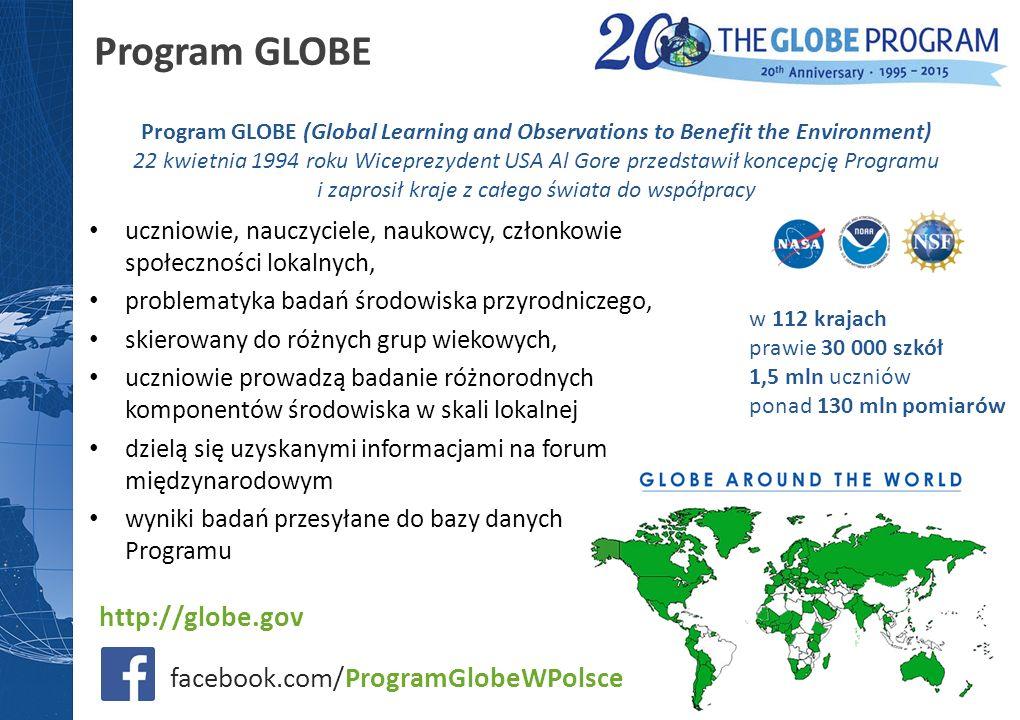 uczniowie, nauczyciele, naukowcy, członkowie społeczności lokalnych, problematyka badań środowiska przyrodniczego, skierowany do różnych grup wiekowych, uczniowie prowadzą badanie różnorodnych komponentów środowiska w skali lokalnej dzielą się uzyskanymi informacjami na forum międzynarodowym wyniki badań przesyłane do bazy danych Programu Program GLOBE (Global Learning and Observations to Benefit the Environment) 22 kwietnia 1994 roku Wiceprezydent USA Al Gore przedstawił koncepcję Programu i zaprosił kraje z całego świata do współpracy w 112 krajach prawie 30 000 szkół 1,5 mln uczniów ponad 130 mln pomiarów http://globe.gov Program GLOBE facebook.com/ProgramGlobeWPolsce