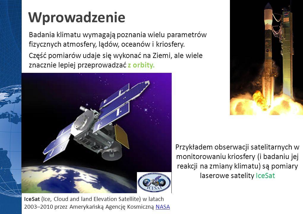 Wprowadzenie Przykładem obserwacji satelitarnych w monitorowaniu kriosfery (i badaniu jej reakcji na zmiany klimatu) są pomiary laserowe satelity IceSat Badania klimatu wymagają poznania wielu parametrów fizycznych atmosfery, lądów, oceanów i kriosfery.