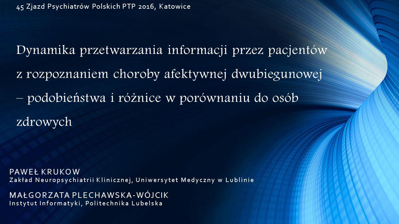 45 Zjazd Psychiatrów Polskich PTP 2016, Katowice Dynamika przetwarzania informacji przez pacjentów z rozpoznaniem choroby afektywnej dwubiegunowej – p