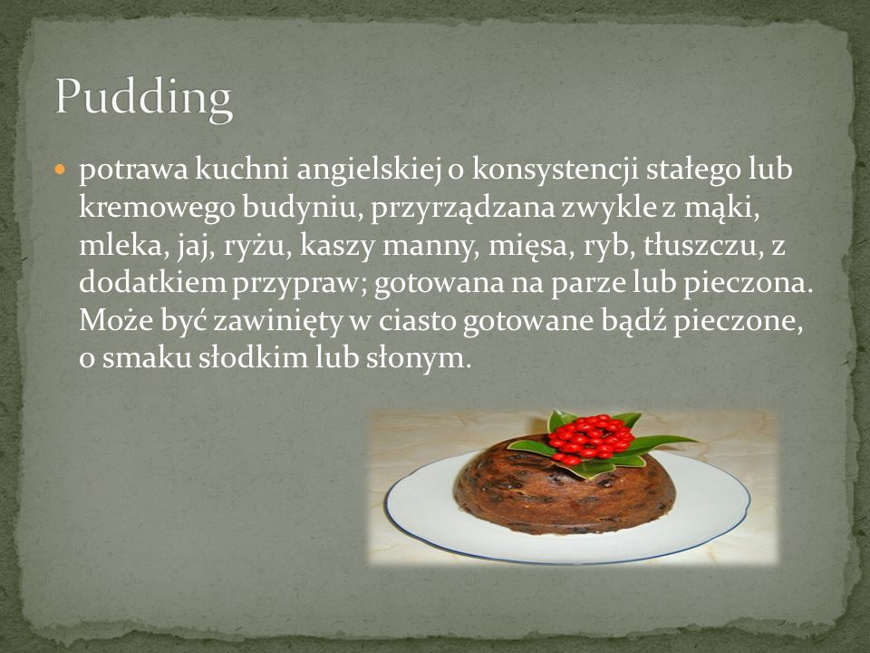 potrawa kuchni angielskiej o konsystencji stałego lub kremowego budyniu, przyrządzana zwykle z mąki, mleka, jaj, ryżu, kaszy manny, mięsa, ryb, tłuszczu, z dodatkiem przypraw; gotowana na parze lub pieczona.
