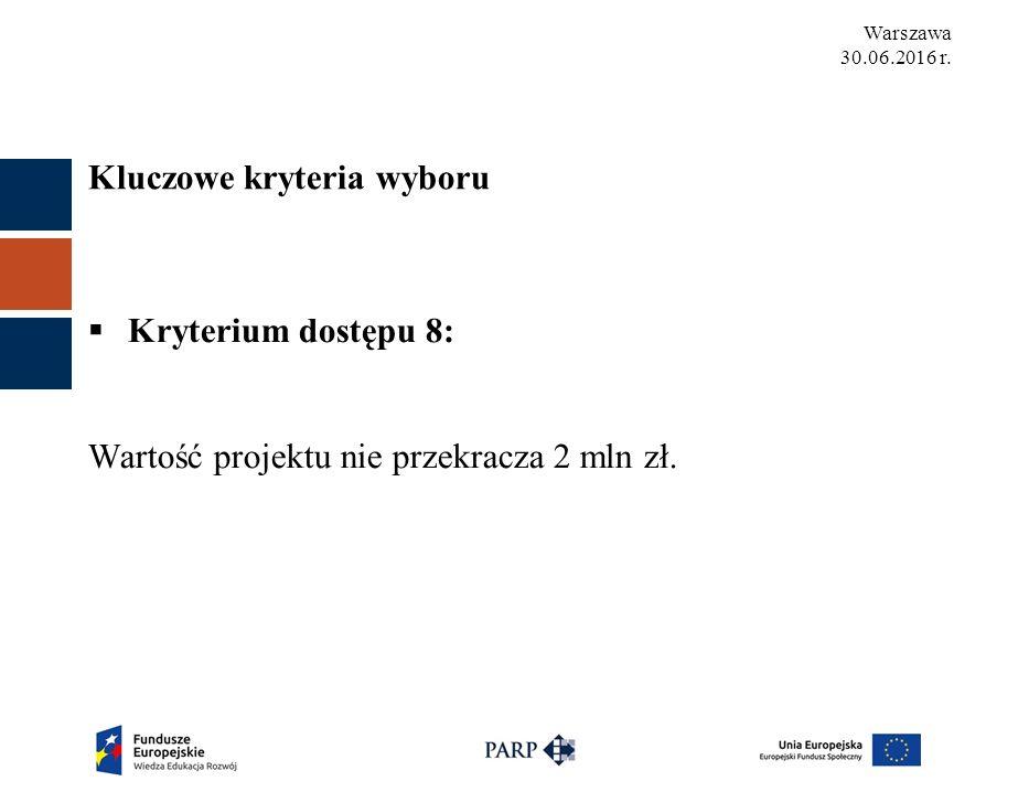 Warszawa 30.06.2016 r.  Kryterium dostępu 8: Wartość projektu nie przekracza 2 mln zł.
