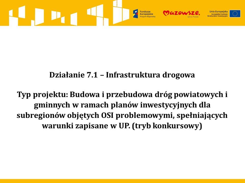 Działanie 7.1 – Infrastruktura drogowa Typ projektu: Budowa i przebudowa dróg powiatowych i gminnych w ramach planów inwestycyjnych dla subregionów objętych OSI problemowymi, spełniających warunki zapisane w UP.