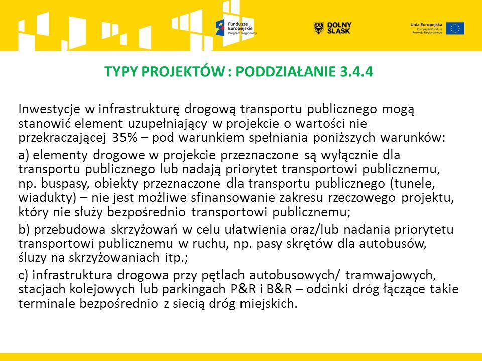 TYPY PROJEKTÓW : PODDZIAŁANIE 3.4.4 Inwestycje w infrastrukturę drogową transportu publicznego mogą stanowić element uzupełniający w projekcie o wartości nie przekraczającej 35% – pod warunkiem spełniania poniższych warunków: a) elementy drogowe w projekcie przeznaczone są wyłącznie dla transportu publicznego lub nadają priorytet transportowi publicznemu, np.