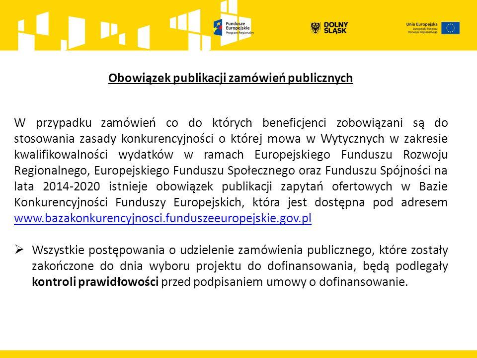 Obowiązek publikacji zamówień publicznych W przypadku zamówień co do których beneficjenci zobowiązani są do stosowania zasady konkurencyjności o której mowa w Wytycznych w zakresie kwalifikowalności wydatków w ramach Europejskiego Funduszu Rozwoju Regionalnego, Europejskiego Funduszu Społecznego oraz Funduszu Spójności na lata 2014-2020 istnieje obowiązek publikacji zapytań ofertowych w Bazie Konkurencyjności Funduszy Europejskich, która jest dostępna pod adresem www.bazakonkurencyjnosci.funduszeeuropejskie.gov.pl www.bazakonkurencyjnosci.funduszeeuropejskie.gov.pl  Wszystkie postępowania o udzielenie zamówienia publicznego, które zostały zakończone do dnia wyboru projektu do dofinansowania, będą podlegały kontroli prawidłowości przed podpisaniem umowy o dofinansowanie.