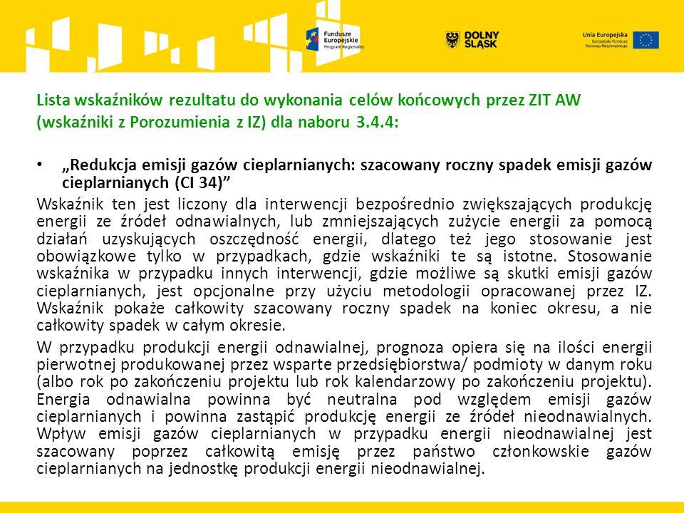 """Lista wskaźników rezultatu do wykonania celów końcowych przez ZIT AW (wskaźniki z Porozumienia z IZ) dla naboru 3.4.4: """"Redukcja emisji gazów cieplarnianych: szacowany roczny spadek emisji gazów cieplarnianych (CI 34) Wskaźnik ten jest liczony dla interwencji bezpośrednio zwiększających produkcję energii ze źródeł odnawialnych, lub zmniejszających zużycie energii za pomocą działań uzyskujących oszczędność energii, dlatego też jego stosowanie jest obowiązkowe tylko w przypadkach, gdzie wskaźniki te są istotne."""