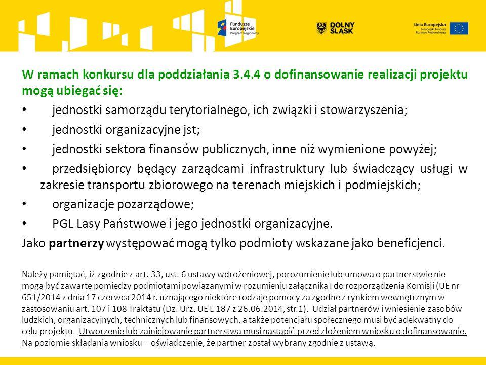W ramach konkursu dla poddziałania 3.4.4 o dofinansowanie realizacji projektu mogą ubiegać się: jednostki samorządu terytorialnego, ich związki i stowarzyszenia; jednostki organizacyjne jst; jednostki sektora finansów publicznych, inne niż wymienione powyżej; przedsiębiorcy będący zarządcami infrastruktury lub świadczący usługi w zakresie transportu zbiorowego na terenach miejskich i podmiejskich; organizacje pozarządowe; PGL Lasy Państwowe i jego jednostki organizacyjne.