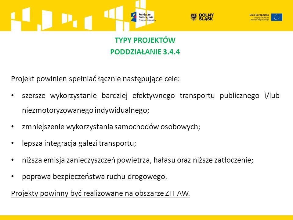 TYPY PROJEKTÓW PODDZIAŁANIE 3.4.4 Projekt powinien spełniać łącznie następujące cele: szersze wykorzystanie bardziej efektywnego transportu publicznego i/lub niezmotoryzowanego indywidualnego; zmniejszenie wykorzystania samochodów osobowych; lepsza integracja gałęzi transportu; niższa emisja zanieczyszczeń powietrza, hałasu oraz niższe zatłoczenie; poprawa bezpieczeństwa ruchu drogowego.