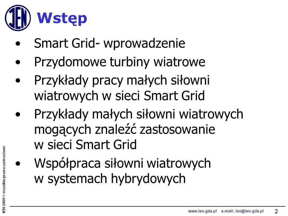 IEN 2009 © wszelkie prawa zastrzeżone www.ien.gda.pl e-mail: ien@ien.gda.pl 2 Wstęp Smart Grid- wprowadzenie Przydomowe turbiny wiatrowe Przykłady pracy małych siłowni wiatrowych w sieci Smart Grid Przykłady małych siłowni wiatrowych mogących znaleźć zastosowanie w sieci Smart Grid Współpraca siłowni wiatrowych w systemach hybrydowych