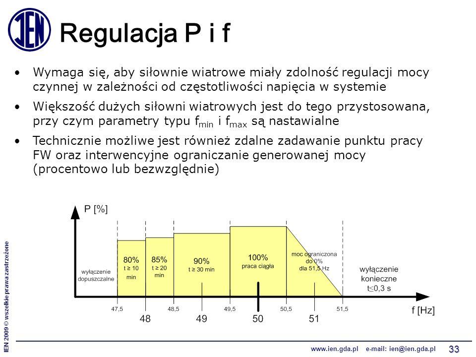 IEN 2009 © wszelkie prawa zastrzeżone www.ien.gda.pl e-mail: ien@ien.gda.pl 33 Regulacja P i f Wymaga się, aby siłownie wiatrowe miały zdolność regulacji mocy czynnej w zależności od częstotliwości napięcia w systemie Większość dużych siłowni wiatrowych jest do tego przystosowana, przy czym parametry typu f min i f max są nastawialne Technicznie możliwe jest również zdalne zadawanie punktu pracy FW oraz interwencyjne ograniczanie generowanej mocy (procentowo lub bezwzględnie)