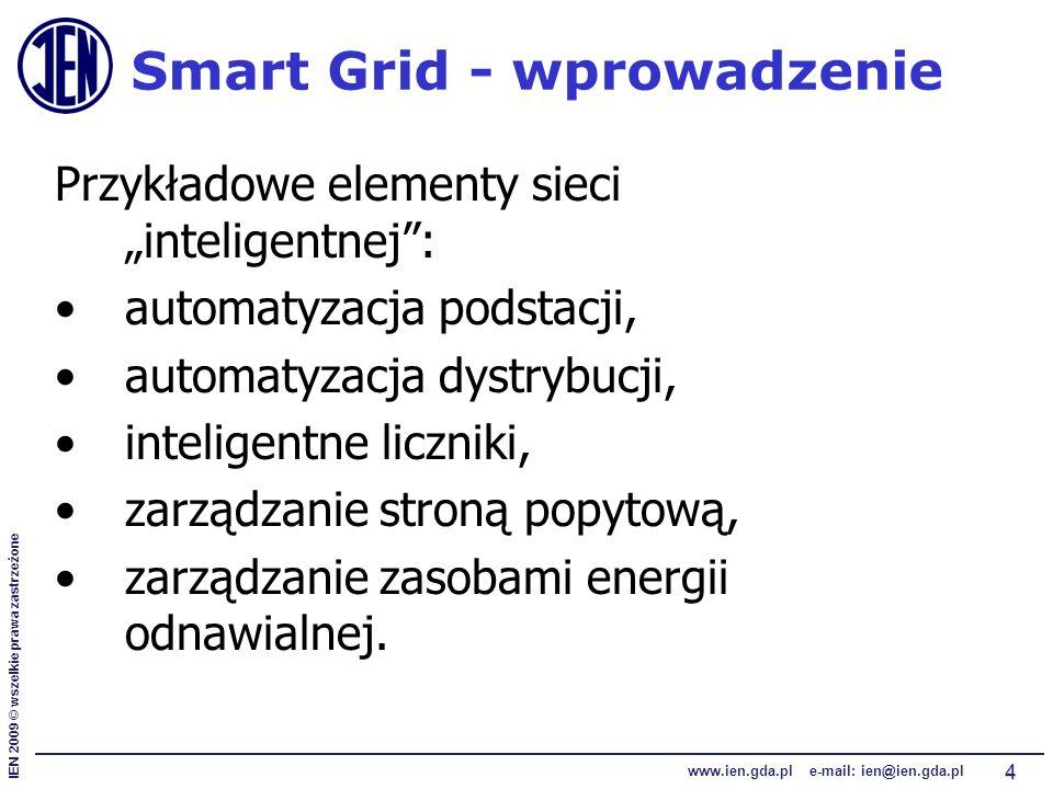 """IEN 2009 © wszelkie prawa zastrzeżone www.ien.gda.pl e-mail: ien@ien.gda.pl 4 Smart Grid - wprowadzenie Przykładowe elementy sieci """"inteligentnej : automatyzacja podstacji, automatyzacja dystrybucji, inteligentne liczniki, zarządzanie stroną popytową, zarządzanie zasobami energii odnawialnej."""